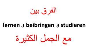 الفرق بين beibringen و studieren و lernen مع الجمل الكثيرة