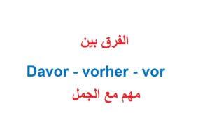 الفرق بين davor و vorher و  vor مع الجمل كثيرة