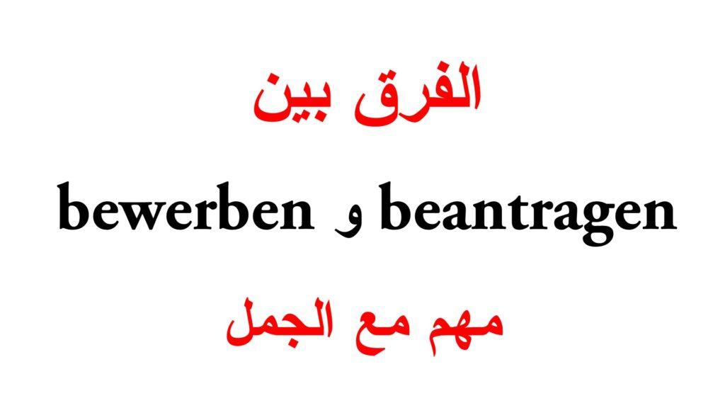 الفرق بين bewerben و beantragen مع جمل كثيرة
