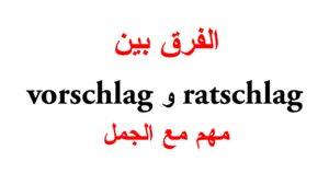 الفرق بين ratschlag و vorschlag مع جمل كثيرة