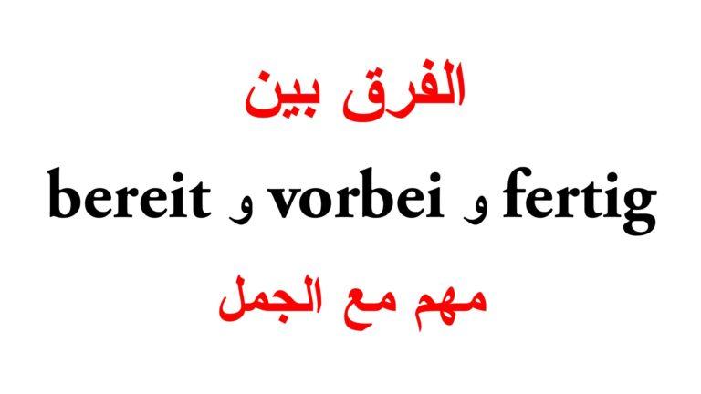 الفرق بين bereit و fertig و vorbei مع جمل كثيرة
