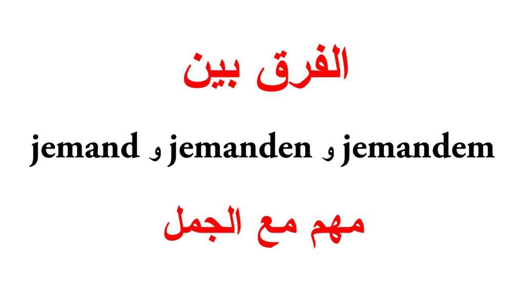الفرق بين jemand و jemanden و jemandem مع جمل كثيرة