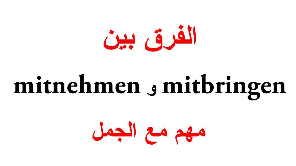 الفرق بين mitbringen و mitnehmen مع جمل كثيرة