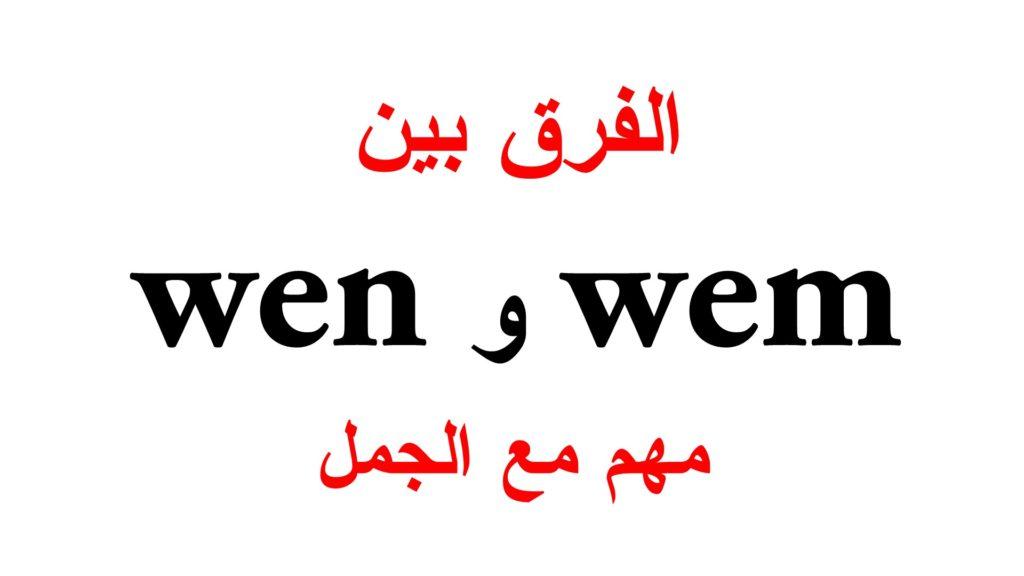 الفرق بين wem و wen مع جمل كثيرة