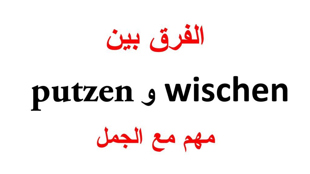 الفرق بين wischen و putzen مع جمل كثيرة