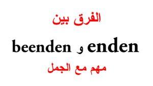 الفرق بين enden و beenden مع جمل كثيرة مهمة